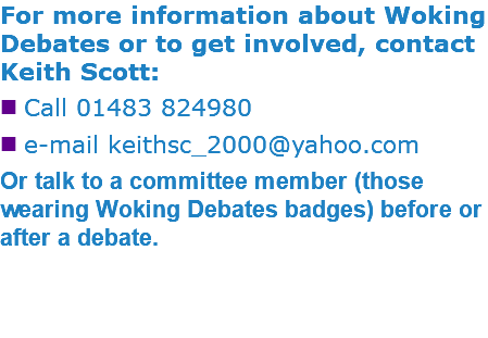 For more information about Woking Debates or to get involved, contact Keith Scott: nCall 01483 824980 ne-mail keithsc_2000@yahoo.com Or talk to a committee member (those wearing Woking Debates badges) before or after a debate.