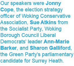 Our speakers were Jonny Cope, the election strategy officer of Woking Conservative Association, Sue Atkins from the Socialist Party, Woking Borough Council Liberal Democrats' leader Ann-Marie Barker, and Sharon Galliford, the Green Party's parliamentary candidate for Surrey Heath.